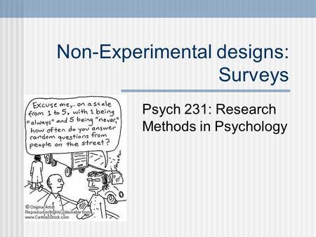 Non-Experimental designs: Surveys Psych 231: Research Methods in Psychology.
