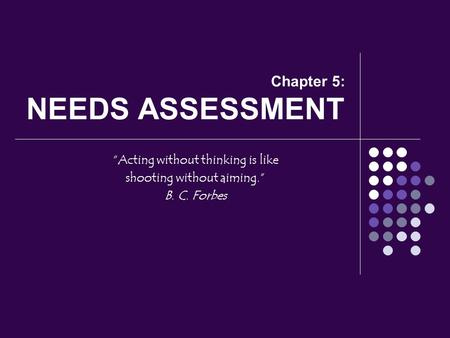 "Chapter 5: NEEDS ASSESSMENT ""Acting without thinking is like shooting without aiming."" B. C. Forbes."