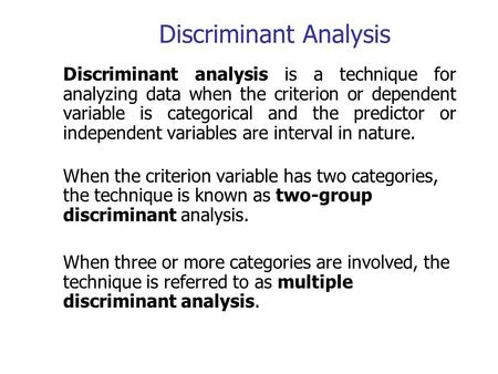 Discriminant Analysis Discriminant analysis is a technique for analyzing data when the criterion or dependent variable is categorical and the predictor.