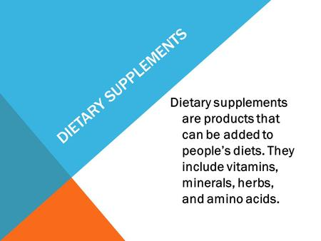 DIETARY SUPPLEMENTS Dietary supplements are products that can be added to people's diets. They include vitamins, minerals, herbs, and amino acids.