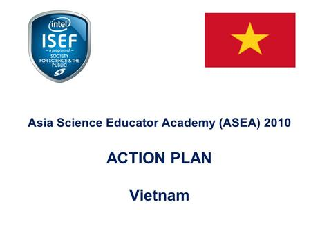 Asia Science Educator Academy (ASEA) 2010 ACTION PLAN Vietnam.