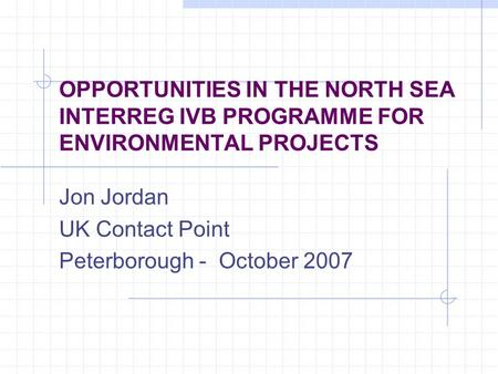 OPPORTUNITIES IN THE NORTH SEA INTERREG IVB PROGRAMME FOR ENVIRONMENTAL PROJECTS Jon Jordan UK Contact Point Peterborough - October 2007.