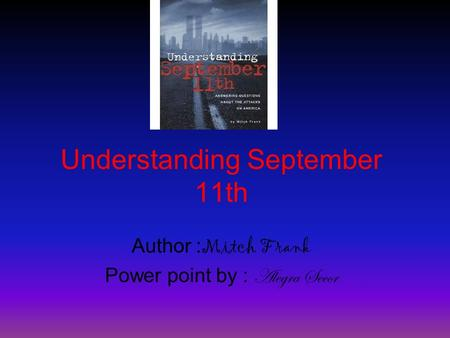 Understanding September 11th Author : Mitch Frank Power point by : Alegra Secor.
