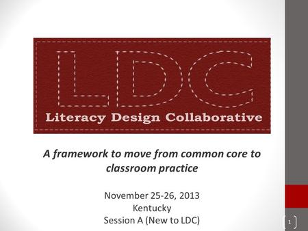A framework to move from common core to classroom practice November 25-26, 2013 Kentucky Session A (New to LDC) 1.