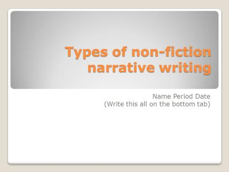 Types of non-fiction narrative writing Name Period Date (Write this all on the bottom tab)