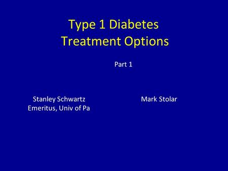 Type 1 Diabetes Treatment Options Stanley Schwartz Mark Stolar Emeritus, Univ of Pa Part 1.