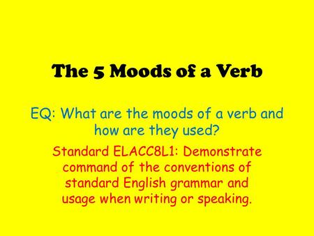 The 5 Moods of a Verb EQ: What are the moods of a verb and how are they used? Standard ELACC8L1: Demonstrate command of the conventions of standard English.