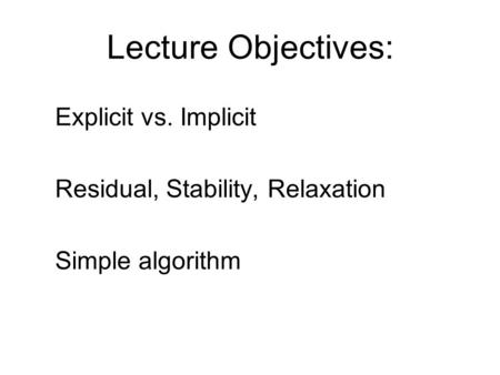 Lecture Objectives: Explicit vs. Implicit Residual, Stability, Relaxation Simple algorithm.