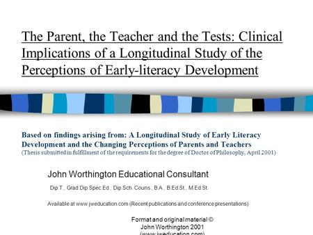 Format and original material © John Worthington 2001 (www.jweducation.com) The Parent, the Teacher and the Tests: Clinical Implications of a Longitudinal.