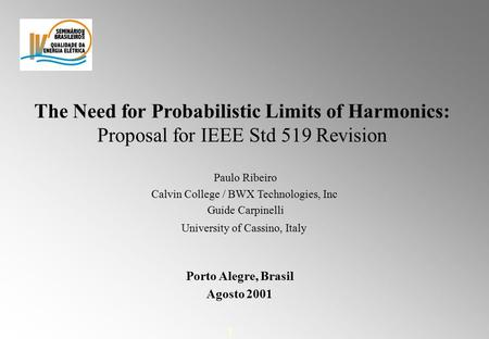 1 The Need for Probabilistic Limits of Harmonics: Proposal for IEEE Std 519 Revision Paulo Ribeiro Calvin College / BWX Technologies, Inc Guide Carpinelli.