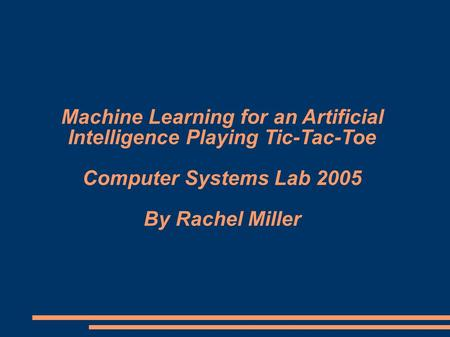 Machine Learning for an Artificial Intelligence Playing Tic-Tac-Toe Computer Systems Lab 2005 By Rachel Miller.