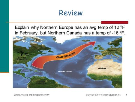 General, Organic, and Biological ChemistryCopyright © 2010 Pearson Education, Inc. Review 1 Explain why Northern Europe has an avg temp of 12 ºF in February,