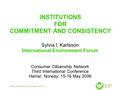 INSTITUTIONS FOR COMMITMENT AND CONSISTENCY Sylvia I. Karlsson International Environment Forum Consumer Citizenship Network Third International Conference.