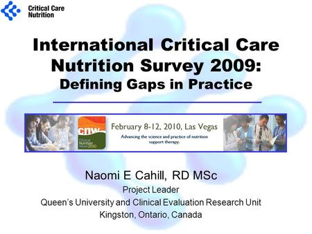 International Critical Care Nutrition Survey 2009: Defining Gaps in Practice Naomi E Cahill, RD MSc Project Leader Queen's University and Clinical Evaluation.