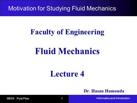 Information and Introduction ME33 : Fluid Flow 1 Motivation for Studying Fluid Mechanics Faculty of Engineering Fluid Mechanics Lecture 4 Dr. Hasan Hamouda.