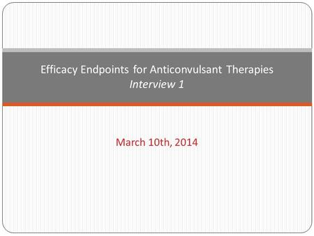 March 10th, 2014 Efficacy Endpoints for Anticonvulsant Therapies Interview 1.
