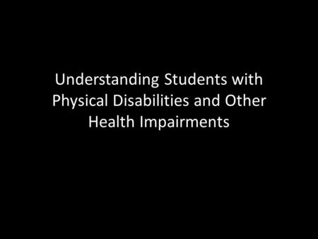 Understanding Students with Physical Disabilities and Other Health Impairments.