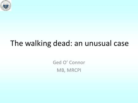 The walking dead: an unusual case Ged O' Connor MB, MRCPI.