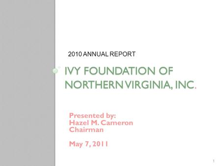 IVY FOUNDATION OF NORTHERN VIRGINIA, INC. Presented by: Hazel M. Cameron Chairman May 7, 2011 2010 ANNUAL REPORT 1.