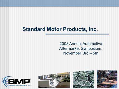 Standard Motor Products, Inc. 2008 Annual Automotive Aftermarket Symposium, November 3rd – 5th.