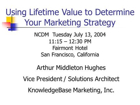Using Lifetime Value to Determine Your Marketing Strategy Arthur Middleton Hughes Vice President / Solutions Architect KnowledgeBase Marketing, Inc. NCDM.