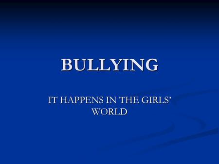 BULLYING IT HAPPENS IN THE GIRLS' WORLD. UNDERSTANDING THE GIRLS WORLD Girls are typically social beings – with their identity gained within social groups.