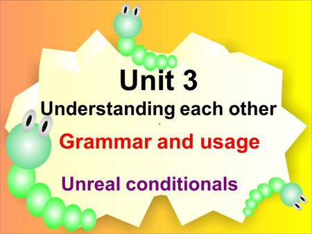 Unit 3 Understanding each other Grammar and usage Unreal conditionals.