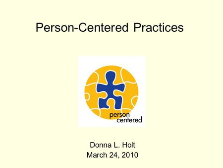 Person-Centered Practices Donna L. Holt March 24, 2010.
