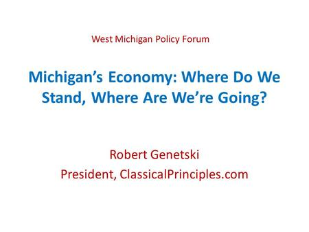 Michigan's Economy: Where Do We Stand, Where Are We're Going? Robert Genetski President, ClassicalPrinciples.com West Michigan Policy Forum.