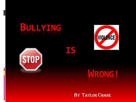 B y T aylor C hase Definition and types of bullying  Bullying is making someone feel bad. Bullying is like abuse, it's a really bad thing to do.  Types.