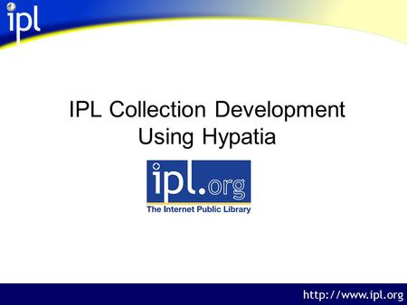 The Internet Public Library  IPL Collection Development Using Hypatia.