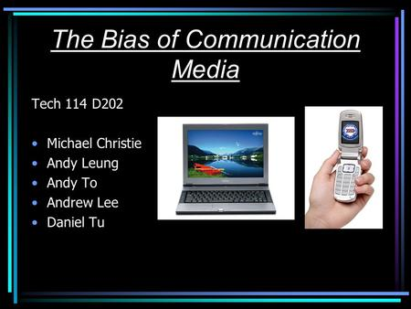 The Bias of Communication Media Tech 114 D202 Michael Christie Andy Leung Andy To Andrew Lee Daniel Tu.