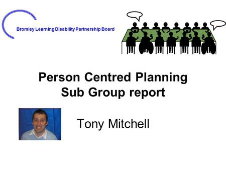Bromley Learning Disability Partnership Board Person Centred Planning Sub Group report Tony Mitchell.