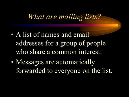 What are mailing lists? A list of names and email addresses for a group of people who share a common interest. Messages are automatically forwarded to.