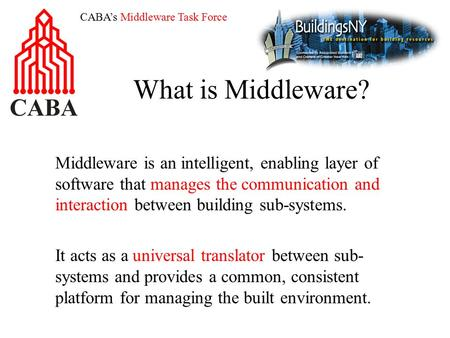 CABA's Middleware Task Force What is Middleware? Middleware is an intelligent, enabling layer of software that manages the communication and interaction.