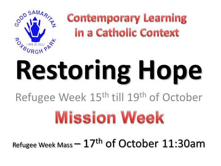 Restoring Hope Refugee Week 15 th till 19 th of October Refugee Week Mass – 17 th of October 11:30am.