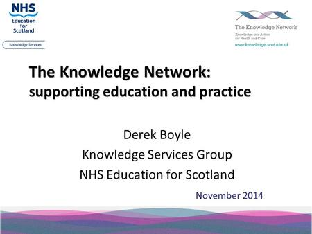The Knowledge Network: supporting education and practice Derek Boyle Knowledge Services Group NHS Education for Scotland November 2014.