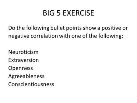 BIG 5 EXERCISE Do the following bullet points show a positive or negative correlation with one of the following: Neuroticism Extraversion Openness Agreeableness.