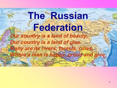1 The Russian Federation Our country is a land of beauty, Our country is a land of glee. Many are its rivers, forests, cities, Where a man is happy, proud.