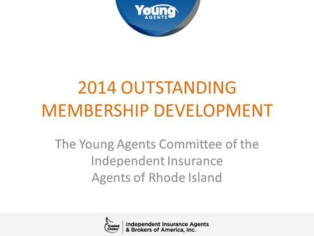 2014 OUTSTANDING MEMBERSHIP DEVELOPMENT The Young Agents Committee of the Independent Insurance Agents of Rhode Island.