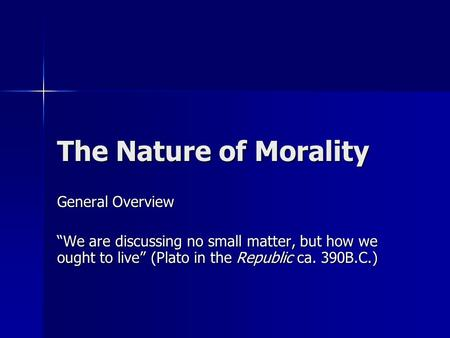 "The Nature of Morality General Overview ""We are discussing no small matter, but how we ought to live"" (Plato in the Republic ca. 390B.C.)"