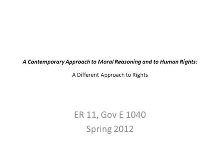 A Contemporary Approach to Moral Reasoning and to Human Rights: A Different Approach to Rights ER 11, Gov E 1040 Spring 2012.