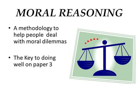 MORAL REASONING A methodology to help people deal with moral dilemmas The Key to doing well on paper 3.