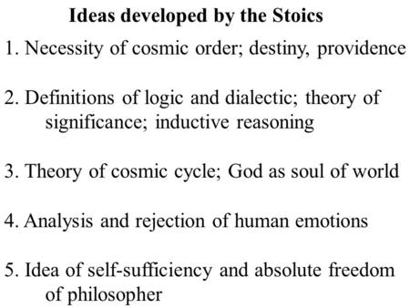 Ideas developed by the Stoics 1. Necessity of cosmic order; destiny, providence 2. Definitions of logic and dialectic; theory of significance; inductive.