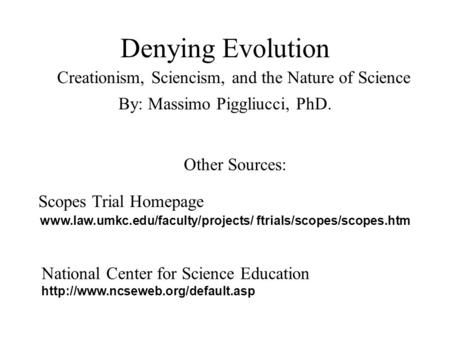 Denying Evolution Creationism, Sciencism, and the Nature of Science By: Massimo Piggliucci, PhD. Other Sources: www.law.umkc.edu/faculty/projects/ ftrials/scopes/scopes.htm.