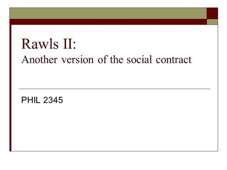 Rawls II: Another version of the social contract PHIL 2345.