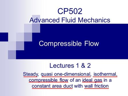 CP502 Advanced Fluid Mechanics Compressible Flow Lectures 1 & 2 Steady, quasi one-dimensional, isothermal, compressible flow of an ideal gas in a constant.