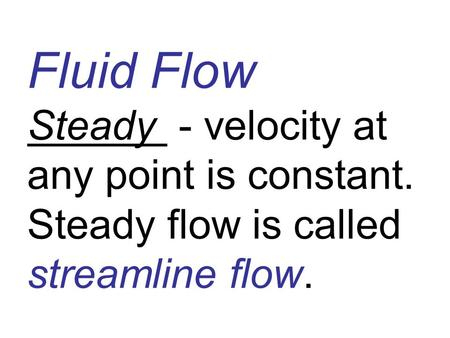 Fluid Flow Steady - velocity at any point is constant. Steady flow is called streamline flow.