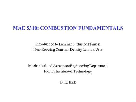 1 MAE 5310: COMBUSTION FUNDAMENTALS Introduction to Laminar Diffusion Flames: Non-Reacting Constant Density Laminar Jets Mechanical and Aerospace Engineering.