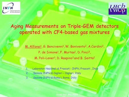 Siena, 24 th May 2004 Aging Measurements on Triple-GEM detectors operated with CF4-based gas mixtures M. Alfonsi 1, G. Bencivenni 1, W. Bonivento 2, A.Cardini.